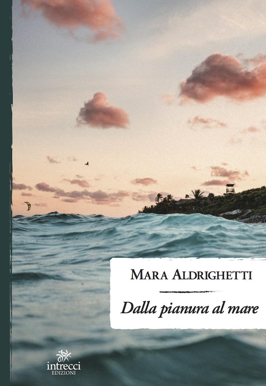 """Libri: il 6 agosto esce il viaggio di Mara Aldrighetti """"Dalla pianura al mare"""""""
